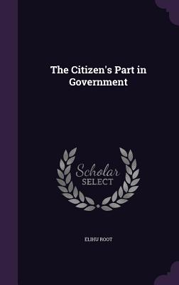 The Citizen's Part in Government - Root, Elihu