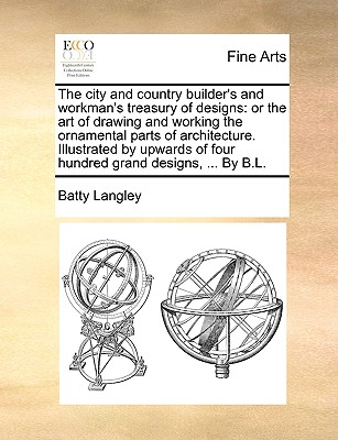 The City and Country Builder's and Workman's Treasury of Designs: Or the Art of Drawing and Working the Ornamental Parts of Architecture. Illustrated by Upwards of Four Hundred Grand Designs, ... by B.L. - Langley, Batty