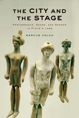 The City and the Stage: Performance, Genre, and Gender in Plato's Laws - Folch, Marcus