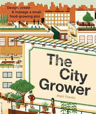 The City Grower: Design, Create and Manage a Small Food-growing Plot - Franks, Matt