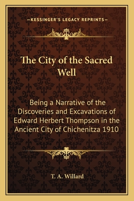 The City of the Sacred Well: Being a Narrative of the Discoveries and Excavations of Edward Herbert Thompson in the Ancient City of Chichenitza 1910 - Willard, T A