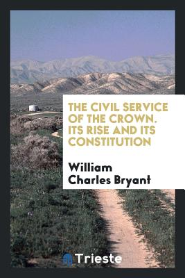 The Civil Service of the Crown. Its Rise and Its Constitution - Bryant, William Charles