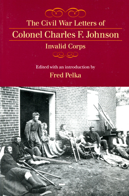 The Civil War Letters of Colonel Charles F. Johnson, Invalid Corps - Johnson, Charles F, and Pelka, Fred (Editor)