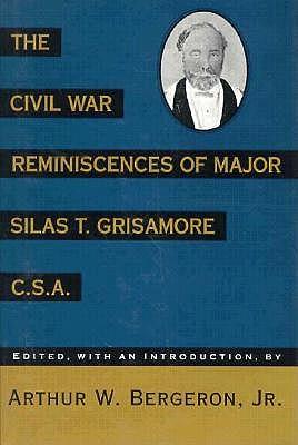 The Civil War Reminiscences of Major Silas T. Grisamore, C. S. A. - Grisamore, Silas T, and Silas, and Bergeron, Arthur W, Jr. (Editor)