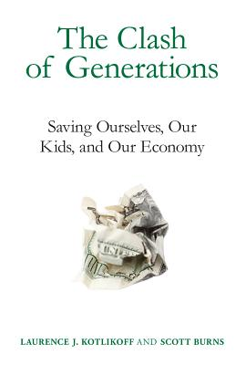 The Clash of Generations: Saving Ourselves, Our Kids, and Our Economy - Kotlikoff, Laurence J, and Burns, Scott