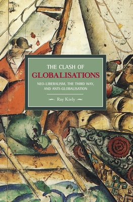 The Clash of Globalizations: Neo-Liberalism, the Third Way and Anti-Globalization - Kiely, Ray