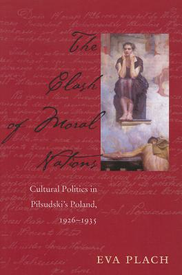 The Clash of Moral Nations: Cultural Politics in Pilsudski's Poland, 1926-1935 - Plach, Eva