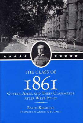 The Class of 1861 Class of 1861 Class of 1861: Custer, Ames, and Their Classmates After West Point Custer, Ames, and Their Classmates After West Point Custer, Ames, and Their Classmates After West Point - Kirshner, Ralph, and Plimpton, George (Foreword by)