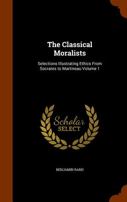 The Classical Moralists: Selections Illustrating Ethics from Socrates to Martineau Volume 1 - Rand, Benjamin