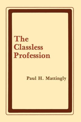 The Classless Profession: American Schoolmen in the Nineteenth Century - Mattingly, Paul H, Professor