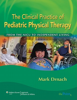 The Clinical Practice of Pediatric Physical Therapy: From the NICU to Independent Living - Drnach, Mark