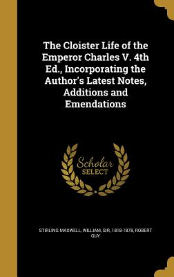 The Cloister Life of the Emperor Charles V. 4th Ed., Incorporating the Author's Latest Notes, Additions and Emendations - Stirling Maxwell, William Sir (Creator), and Guy, Robert