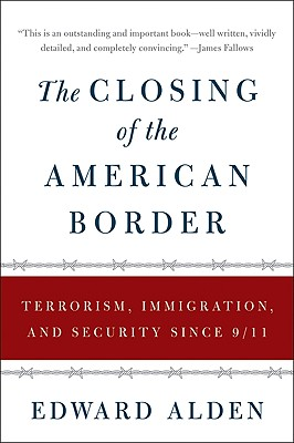The Closing of the American Border: Terrorism, Immigration, and Security Since 9/11 - Alden, Edward