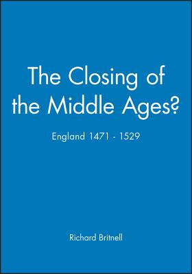 The Closing of the Middle Ages?: England 1471 - 1529 - Britnell, Richard