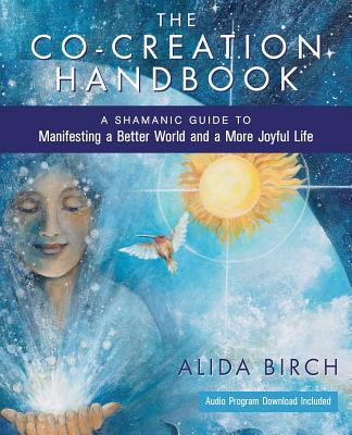 The Co-Creation Handbook: A Shamanic Guide to Manifesting a Better World and a More Joyful Life - Birch, Alida