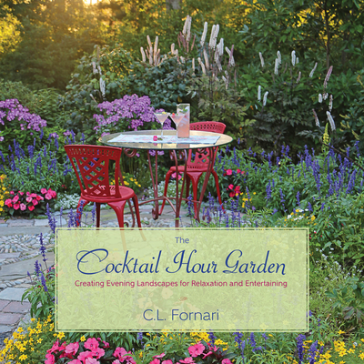 The Cocktail Hour Garden: Creating Evening Landscapes for Relaxation and Entertaining - Fornari, C L