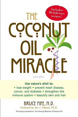 The Coconut Oil Miracle - Fife, Bruce, C.N., N.D., and Kabara, John J (Foreword by)