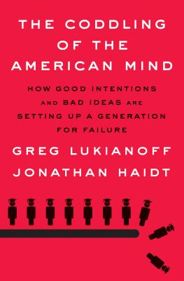 The Coddling of the American Mind: How Good Intentions and Bad Ideas Are Setting Up a Generation for Failure - Lukianoff, Greg, and Haidt, Jonathan