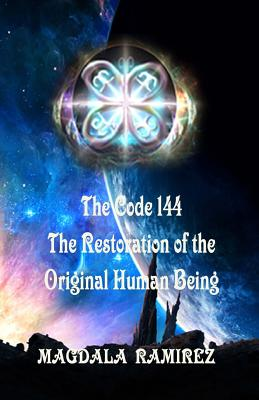 The Code of 144, the Restoration of the Original Human Being: Restoration of the Authentic Vibration of Human Being - Ramirez, Magdala