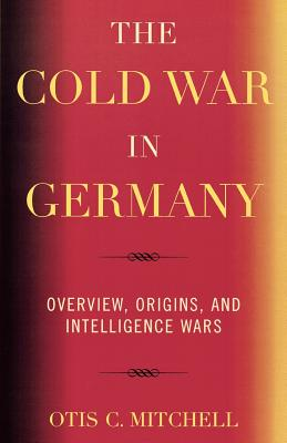 The Cold War in Germany: Overview, Origins, and Intelligence Wars - Mitchell, Otis C