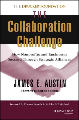 The Collaboration Challenge: How Nonprofits and Businesses Succeed Through Strategic Alliances - Austin, James E, and Hesselbein, Frances (Foreword by), and Whitehead, John C (Foreword by)