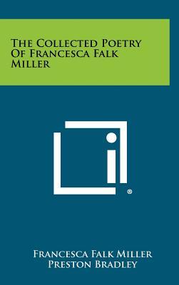The Collected Poetry of Francesca Falk Miller - Miller, Francesca Falk, and Bradley, Preston (Foreword by)