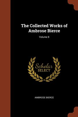 The Collected Works of Ambrose Bierce; Volume 8 - Bierce, Ambrose