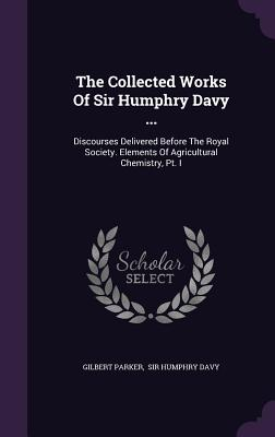 The Collected Works of Sir Humphry Davy ...: Discourses Delivered Before the Royal Society. Elements of Agricultural Chemistry, PT. I - Parker, Gilbert, Sir, and Sir Humphry Davy (Creator)