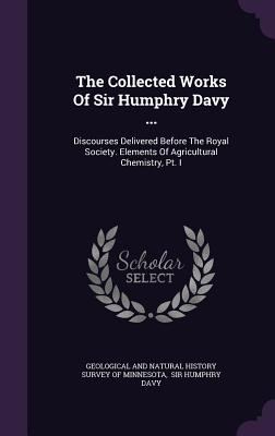 The Collected Works of Sir Humphry Davy ...: Discourses Delivered Before the Royal Society. Elements of Agricultural Chemistry, PT. I - Geological and Natural History Survey of (Creator), and Sir Humphry Davy (Creator)
