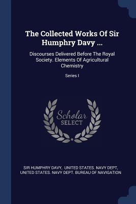 The Collected Works of Sir Humphry Davy ...: Discourses Delivered Before the Royal Society. Elements of Agricultural Chemistry; Series I - Davy, Sir Humphry, and United States Navy Dept (Creator), and United States Navy Dept Bureau of Nav (Creator)