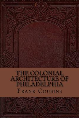 The Colonial Architecture of Philadelphia - Cousins, Frank