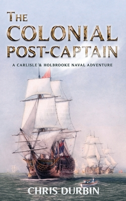The Colonial Post-Captain: A Carlisle and Holbrooke Naval Adventure - Durbin, Chris
