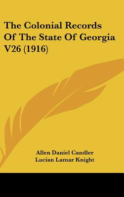 The Colonial Records of the State of Georgia V26 (1916) - Candler, Allen Daniel, and Knight, Lucian Lamar (Editor)
