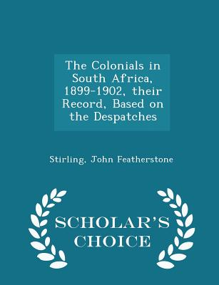 The Colonials in South Africa, 1899-1902, Their Record, Based on the Despatches - Scholar's Choice Edition - Featherstone, Stirling John