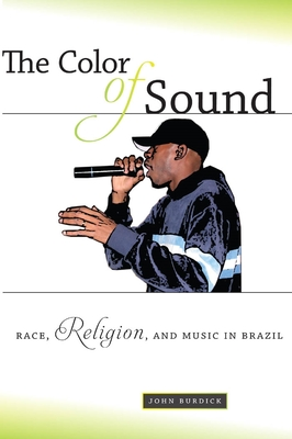 The Color of Sound: Race, Religion, and Music in Brazil - Burdick, John