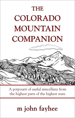 The Colorado Mountain Companion: A Potpourri of Useful Miscellany from the Highest Parts of the Highest State - Fayhee, M John, Mr.