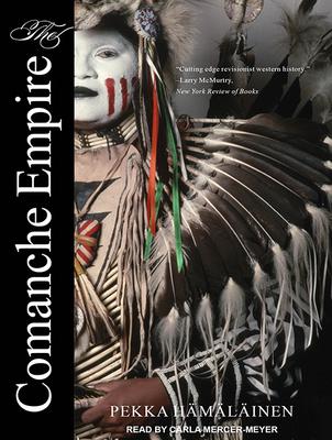 The Comanche Empire - Hamalainen, Pekka, and Mercer-Meyer, Carla (Narrator)