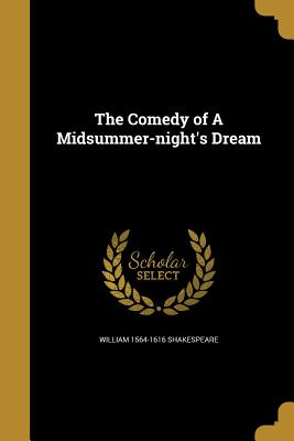 The Comedy of a Midsummer-Night's Dream - Shakespeare, William 1564-1616