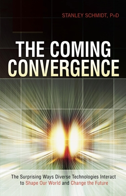 The Coming Convergence: Surprising Ways Diverse Technologies Interact to Shape Our World and Change the Future - Schmidt, Stanley, Ph.D.