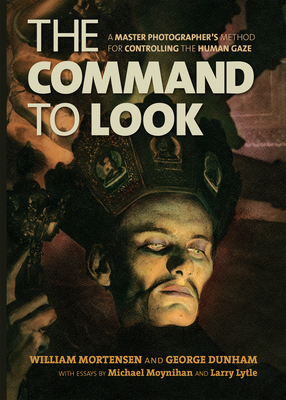 The Command to Look: A Master Photographera's Method for Controlling the Human Gaze - Mortensen, William, and Dunham, George, and Moynihan, Michael (Contributions by)