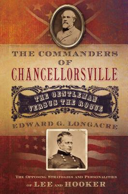 The Commanders of Chancellorsville: The Gentleman vs. the Rogue - Longacre, Edward G
