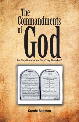 The Commandments of God: Are They Burdensome? Are They Abolished? - Banman, Cornie