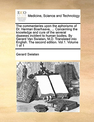 The Commentaries Upon the Aphorisms of Dr. Herman Boerhaave, ... Concerning the Knowledge and Cure of the Several Diseases Incident to Human Bodies. by Gerard Van Swieten, M.D. Translated Into English. the Second Edition. Vol.1. Volume 1 of 1 - Swieten, Gerard