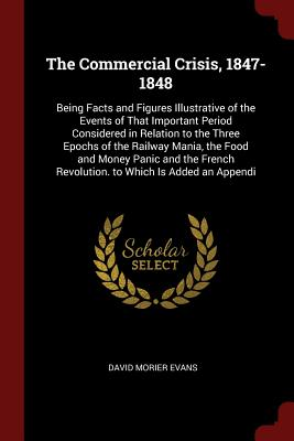 The Commercial Crisis, 1847-1848: Being Facts and Figures Illustrative of the Events of That Important Period Considered in Relation to the Three Epochs of the Railway Mania, the Food and Money Panic and the French Revolution. to Which Is Added an Appendi - Evans, David Morier