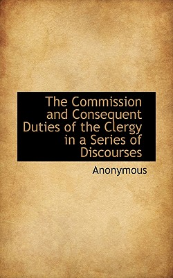 The Commission and Consequent Duties of the Clergy in a Series of Discourses - Anonymous