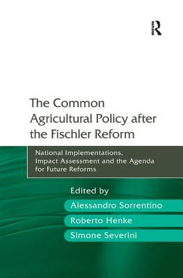 The Common Agricultural Policy After the Fischler Reform: National Implementations, Impact Assessment and the Agenda for Future Reforms - Sorrentino, Alessandro, Professor, and Henke, Roberto, Mr., and Severini, Simone, Professor (Editor)