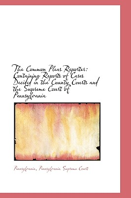 The Common Pleas Reporter: Containing Reports of Cases Decided in the County Courts and the Supreme - Pennsylvania Supreme Court, Pennsylvan