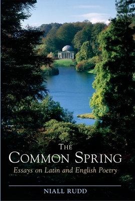 The Common Spring: Essays on Latin and English Poetry - Rudd, Niall