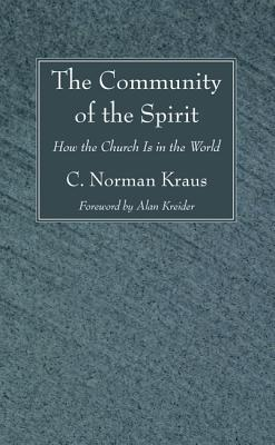 The Community of the Spirit: How the Church Is in the World - Kraus, C Norman, and Kreider, Alan (Foreword by)