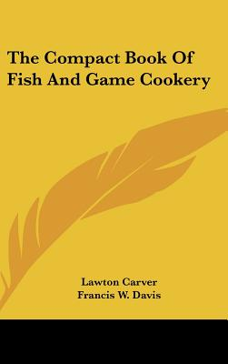 The Compact Book of Fish and Game Cookery - Carver, Lawton, and Davis, Francis W (Illustrator)
